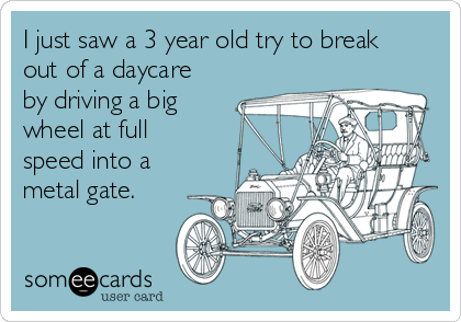 I just saw a 3 year old try to break out of a daycare by driving a big wheel at full speed into a metal gate.