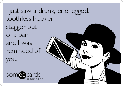 I just saw a drunk, one-legged, toothless hooker stagger out of a bar and I was reminded of you.