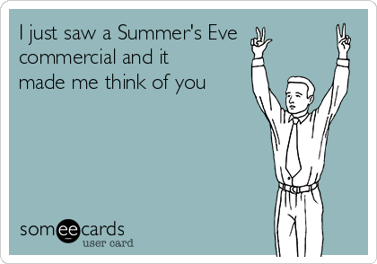 I just saw a Summer's Eve commercial and it made me think of you