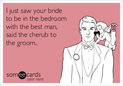 I just saw your bride to be in the bedroom with the best man, said the cherub to the groom..