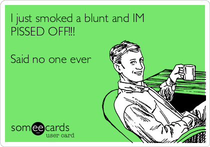 I just smoked a blunt and IM PISSED OFF!!!   Said no one ever