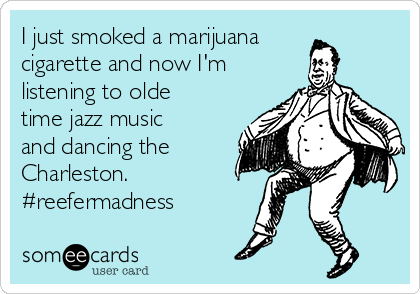 I just smoked a marijuana cigarette and now I'm listening to olde time jazz music and dancing the Charleston.  #reefermadness