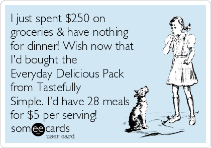I just spent $250 on groceries & have nothing for dinner! Wish now that I'd bought the         Everyday Delicious Pack from Tastefully Simple. I'd have 28 meals  for $5 per serving!