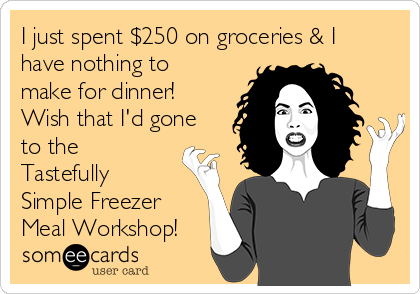 I just spent $250 on groceries & I have nothing to make for dinner! Wish that I'd gone to the Tastefully Simple Freezer Meal Workshop!