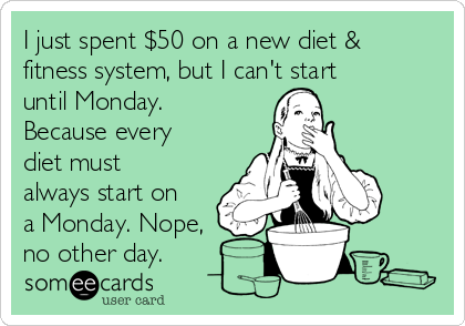 I just spent $50 on a new diet & fitness system, but I can't start until Monday. Because every diet must always start on a Monday. Nope, no other day.