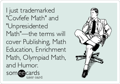 """I just trademarked """"Covfefe Math"""" and """"Unpresidented Math""""—the terms will cover Publishing, Math Education, Enrichment Math, Olympiad Math, and Humor."""