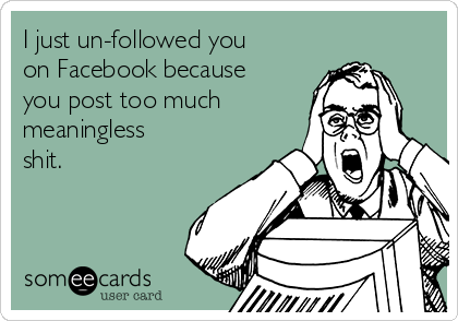 I just un-followed you on Facebook because you post too much meaningless  shit.