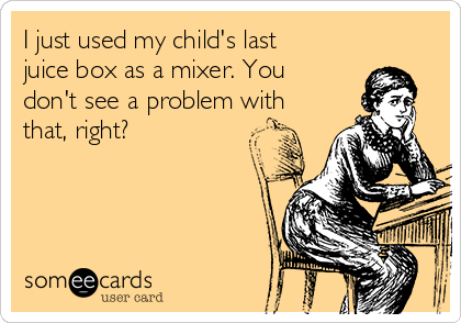 I just used my child's last juice box as a mixer. You don't see a problem with that, right?