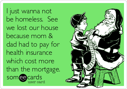 I just wanna not be homeless.  See we lost our house because mom & dad had to pay for health insurance which cost more than the mortgage.