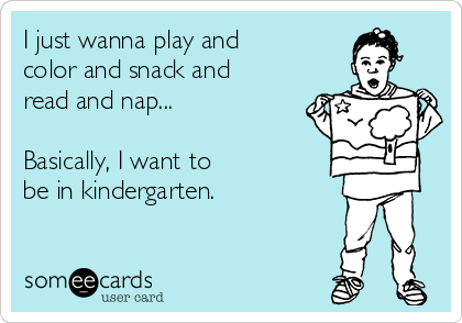 I just wanna play and color and snack and read and nap... Basically ...