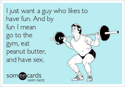I just want a guy who likes to have fun. And by fun I mean go to the gym, eat peanut butter, and have sex.
