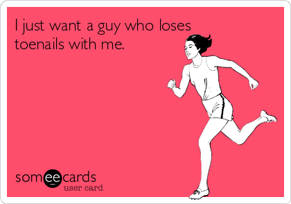 I just want a guy who loses toenails with me.