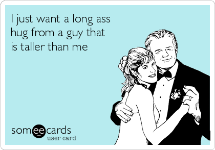 I just want a long ass hug from a guy that is taller than me