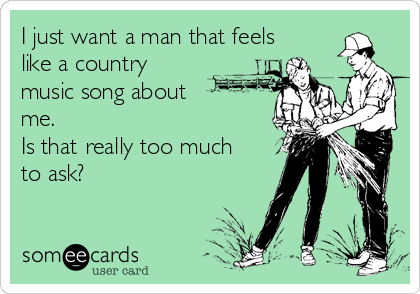 I just want a man that feels like a country  music song about  me. Is that really too much to ask?