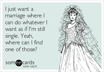 I just want a marriage where I can do whatever I want as if I'm still single. Yeah, where can I find one of those?