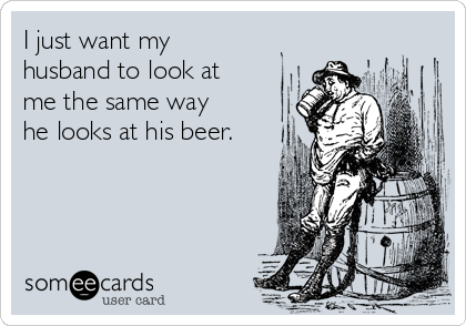 I just want my husband to look at me the same way he looks at his beer.