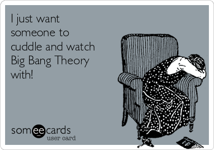 I just want someone to cuddle and watch Big Bang Theory with!