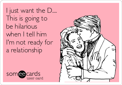 I just want the D.... This is going to be hilarious when I tell him I'm not ready for a relationship
