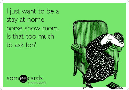 I just want to be a  stay-at-home horse show mom. Is that too much to ask for?