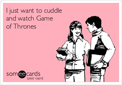 I just want to cuddle and watch Game of Thrones