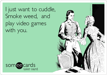 I just want to cuddle, Smoke weed,  and play video games with you.
