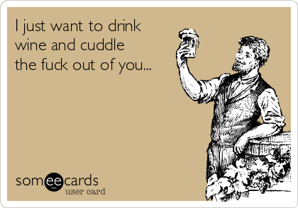 I just want to drink  wine and cuddle the fuck out of you...