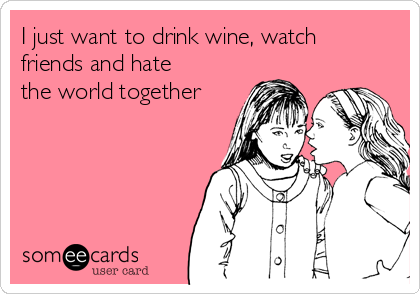 I just want to drink wine, watch friends and hate the world together
