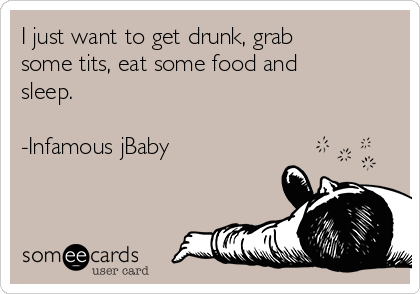 I just want to get drunk, grab some tits, eat some food and sleep.  -Infamous jBaby