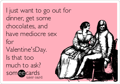 I just want to go out for dinner, get some chocolates, and have mediocre sex for Valentine'sDay. Is that too much to ask?