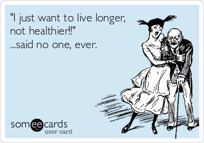 """I just want to live longer, not healthier!!""  ...said no one, ever."