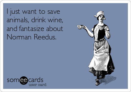 I just want to save animals, drink wine, and fantasize about Norman Reedus.