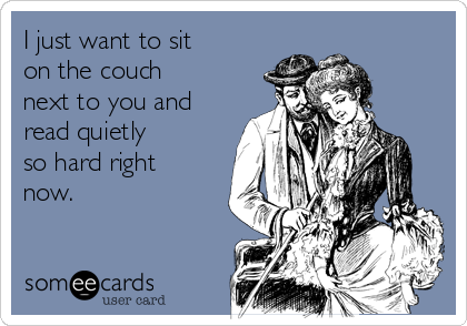 I just want to sit  on the couch next to you and read quietly so hard right now.