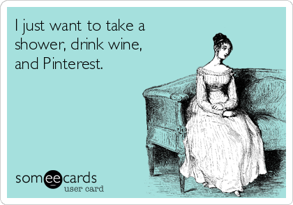 I just want to take a shower, drink wine, and Pinterest.