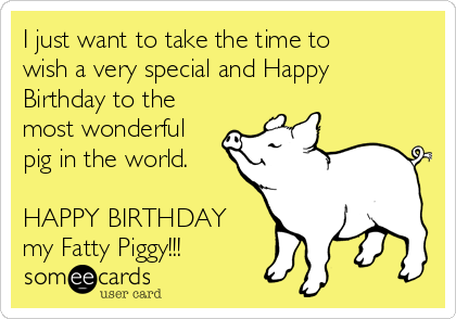I just want to take the time to wish a very special and Happy Birthday to the most wonderful pig in the world.  HAPPY BIRTHDAY my Fatty Piggy!!!