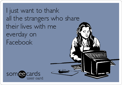 I just want to thank all the strangers who share  their lives with me everday on  Facebook