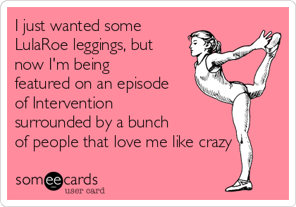 I just wanted some LulaRoe leggings, but now I'm being featured on an episode of Intervention surrounded by a bunch of people that love me like crazy