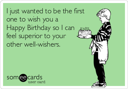 I just wanted to be the first one to wish you a Happy Birthday so I can feel superior to your  other well-wishers.