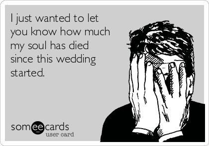 I just wanted to let you know how much my soul has died since this wedding started.