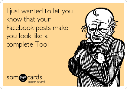 I just wanted to let you know that your Facebook posts make you look like a complete Tool!