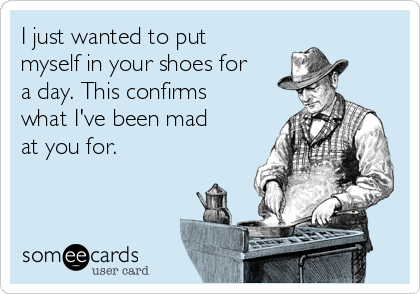 I just wanted to put myself in your shoes for a day. This confirms what I've been mad at you for.