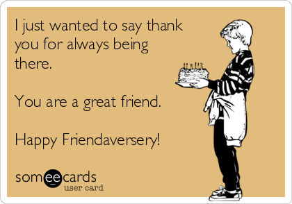 I just wanted to say thank you for always being there.  You are a great friend.  Happy Friendaversery!