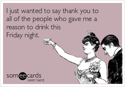 I just wanted to say thank you to all of the people who gave me a reason to drink this Friday night.