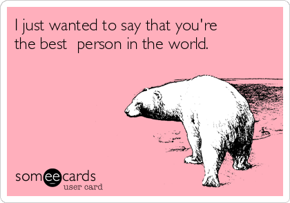 I just wanted to say that you're the best person in the world ...