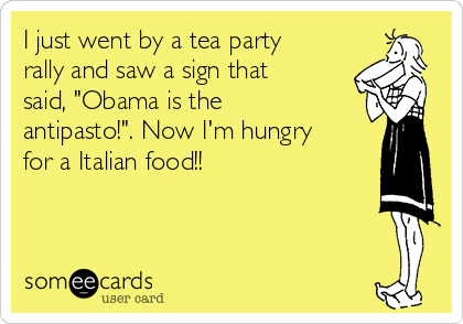 """I just went by a tea party rally and saw a sign that said, """"Obama is the antipasto!"""". Now I'm hungry for a Italian food!!"""