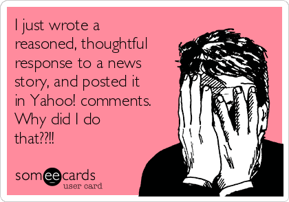 I just wrote a reasoned, thoughtful response to a news story, and posted it in Yahoo! comments. Why did I do that??!!