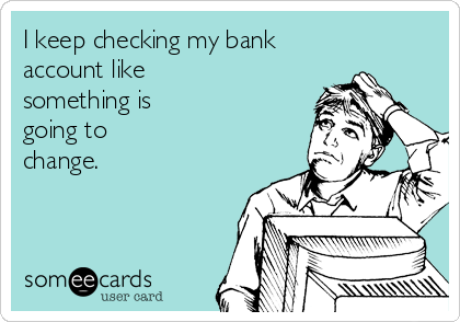 I keep checking my bank account like something is going to change.