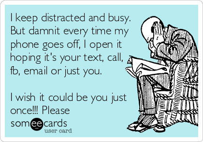 I keep distracted and busy. But damnit every time my phone goes off, I open it hoping it's your text, call, fb, email or just you.   I wish it could be you just once!!! Please
