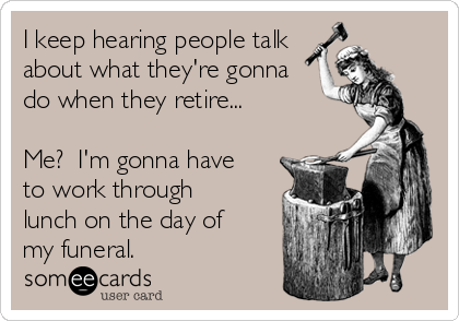 I keep hearing people talk about what they're gonna do when they retire...  Me?  I'm gonna have to work through lunch on the day of my funeral.