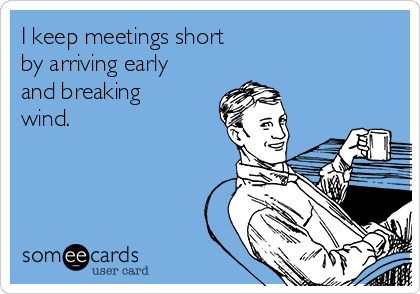 I keep meetings short by arriving early and breaking wind.