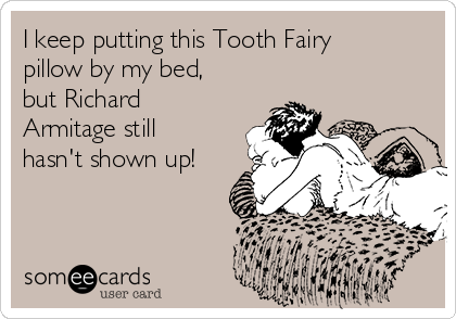 I keep putting this Tooth Fairy pillow by my bed, but Richard Armitage still hasn't shown up!